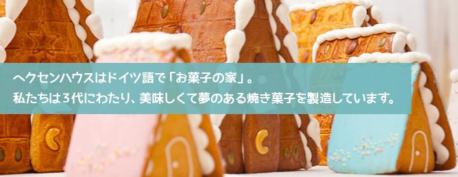 ヘクセンハウスはドイツ語で「お菓子の家」。私たちは3代にわたり、おいしくて夢のある焼き菓子を製造しています。
